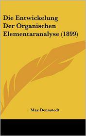 Die Entwickelung Der Organischen Elementaranalyse (1899) - Max Dennstedt