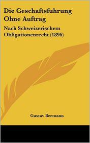 Die Geschaftsfuhrung Ohne Auftrag: Nach Schweizerischem Obligationenrecht (1896) - Gustav Bermann