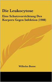 Die Leukocytose: Eine Schutzvorrichtung Des Korpers Gegen Infektion (1908) - Wilhelm Busse