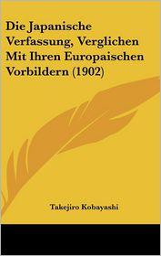 Die Japanische Verfassung, Verglichen Mit Ihren Europaischen Vorbildern (1902) - Takejiro Kobayashi