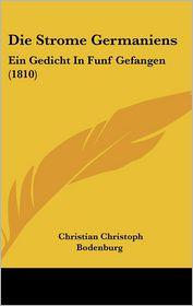 Die Strome Germaniens: Ein Gedicht In Funf Gefangen (1810) - Christian Christoph Bodenburg