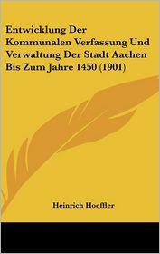 Entwicklung Der Kommunalen Verfassung Und Verwaltung Der Stadt Aachen Bis Zum Jahre 1450 (1901) - Heinrich Hoeffler