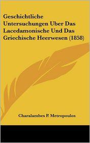 Geschichtliche Untersuchungen Uber Das Lacedamonische Und Das Griechische Heerwesen (1858) - Charalambes P. Metropoulos
