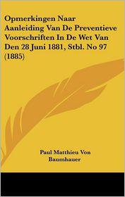 Opmerkingen Naar Aanleiding Van De Preventieve Voorschriften In De Wet Van Den 28 Juni 1881, Stbl. No 97 (1885) - Paul Matthieu Von Baumhauer