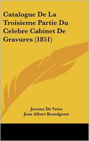 Catalogue de La Troisieme Partie Du Celebre Cabinet de Gravures (1851) - Jerome De Vries, Jean Albert Brondgeest, Corneille Francois Roos
