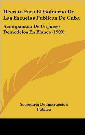 Decreto Para El Gobierno de Las Escuelas Publicas de Cuba: Acompanado de Un Juego Demodelos En Blanco (1900) - De In Secretaria De Instruccion Publica
