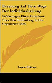 Bessrung Auf Dem Wege Der Individualisirung: Erfahrungen Eines Praktikers Uber Den Strafvollzug In Der Gegenwart (1865) - Eugene D'Alinge