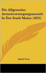 Die Allgemeine Armenversorgungsanstalt In Der Stadt Mainz (1823) - Jakob Neus