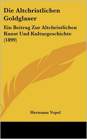 Die Altchristlichen Goldglaser: Ein Beitrag Zur Altchristlichen Kunst Und Kulturgeschichte (1899) - Hermann Vopel