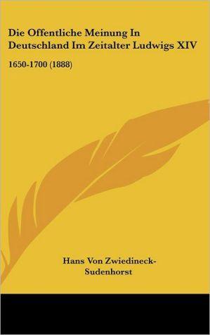 Die Offentliche Meinung In Deutschland Im Zeitalter Ludwigs XIV: 1650-1700 (1888)