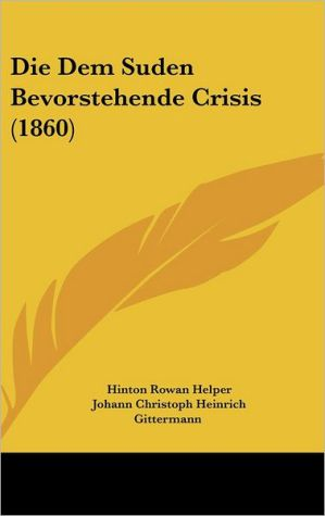 Die Dem Suden Bevorstehende Crisis (1860) - Hinton Rowan Helper, Johann Christoph Heinrich Gittermann (Translator)