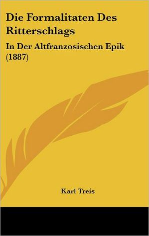 Die Formalitaten Des Ritterschlags: In Der Altfranzosischen Epik (1887) - Karl Treis