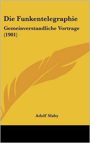 Die Funkentelegraphie: Gemeinverstandliche Vortrage (1901) - Adolf Slaby