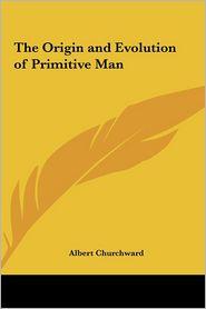 The Origin And Evolution Of Primitive Man - Albert Churchward