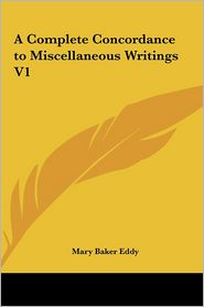 A Complete Concordance to Miscellaneous Writings V1 - Mary Baker Eddy