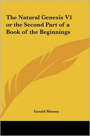 The Natural Genesis V1 or the Second Part of a Book of the Beginnings - Gerald Massey