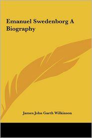 Emanuel Swedenborg a Biography - James John Garth Wilkinson