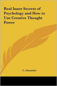 Real Inner Secrets Of Psychology And How To Use Creative Thought Power - C. Alexander