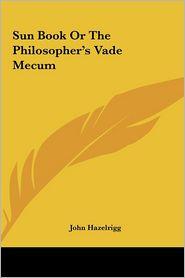 Sun Book Or The Philosopher's Vade Mecum - John Hazelrigg