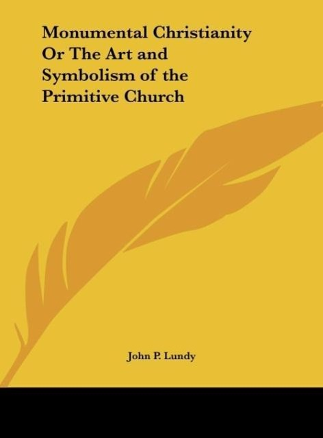 Monumental Christianity Or The Art and Symbolism of the Primitive Church als Buch von John P. Lundy - Kessinger Publishing, LLC