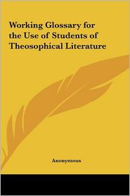 Working Glossary For The Use Of Students Of Theosophical Literature - Anonymous