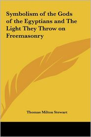 Symbolism Of The Gods Of The Egyptians And The Light They Throw On Freemasonry - Thomas Milton Stewart