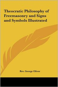 Theocratic Philosophy of Freemasonry and Signs and Symbols Illustrated - Rev George Oliver