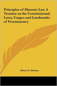 Principles Of Masonic Law A Treatise On The Constitutional Laws, Usages And Landmarks Of Freemasonry - Albert Gallatin Mackey