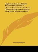 Stillingfleet, Edward: Origines Sacrae Or A Rational Account of the Grounds of Christian Faith as to the Truth and Divine Authority of the Scriptures and Matters Therein Contained
