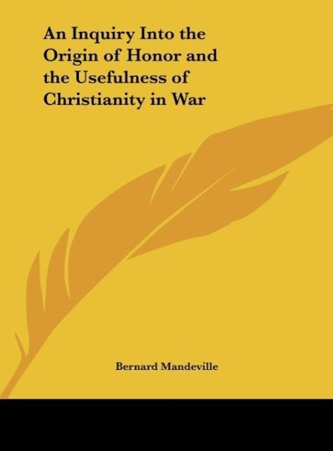 An Inquiry Into the Origin of Honor and the Usefulness of Christianity in War als Buch von Bernard Mandeville - Kessinger Publishing, LLC