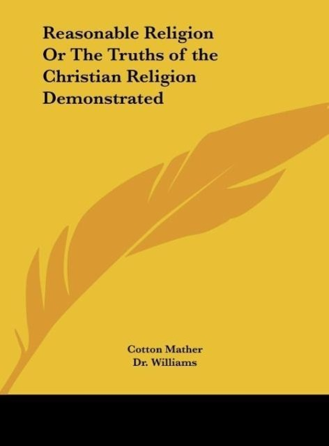 Reasonable Religion Or The Truths of the Christian Religion Demonstrated als Buch von Cotton Mather - Kessinger Publishing, LLC