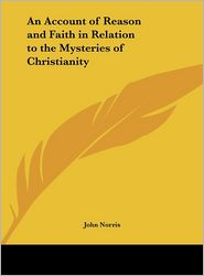 An Account of Reason and Faith in Relation to the Mysteries of Christianity - John Norris