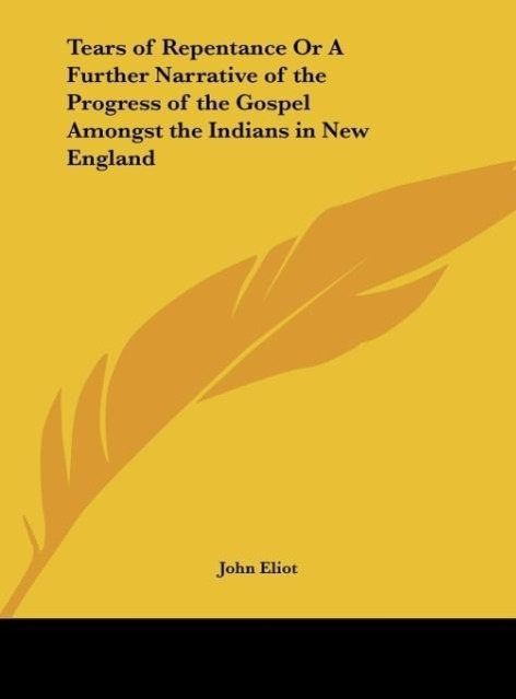 Tears of Repentance Or A Further Narrative of the Progress of the Gospel Amongst the Indians in New England als Buch von John Eliot - Kessinger Publishing, LLC