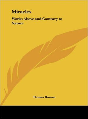 Miracles: Works Above and Contrary to Nature - Thomas Browne