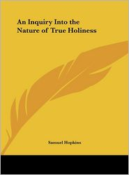 An Inquiry Into the Nature of True Holiness - Samuel Hopkins