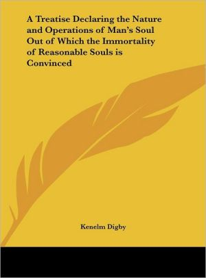 A Treatise Declaring the Nature and Operations of Man's Soul Out of Which the Immortality of Reasonable Souls Is Convinced - Kenelm Digby