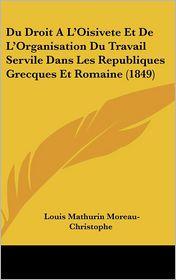 Du Droit A L'Oisivete Et De L'Organisation Du Travail Servile Dans Les Republiques Grecques Et Romaine (1849) - Louis Mathurin Moreau-Christophe