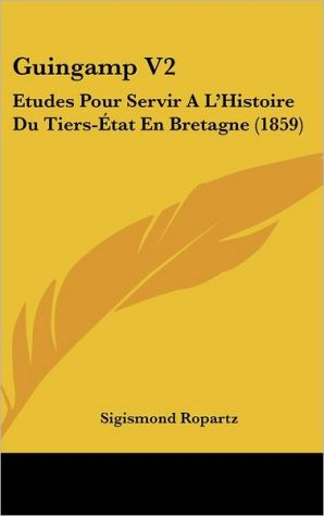 Guingamp V2: Etudes Pour Servir A L'Histoire Du Tiers-E Tat En Bretagne (1859) - Sigismond Ropartz