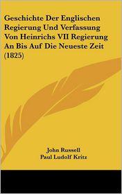 Geschichte Der Englischen Regierung Und Verfassung Von Heinrichs VII Regierung An Bis Auf Die Neueste Zeit (1825) - John Russell, Paul Ludolf Kritz (Translator)