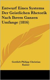 Entwurf Eines Systems Der Geistlichen Rhetorik Nach Ihrem Ganzen Umfange (1816) - Gottlieb Philipp Christian Kaiser