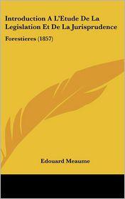 Introduction A L'Etude De La Legislation Et De La Jurisprudence: Forestieres (1857) - Edouard Meaume