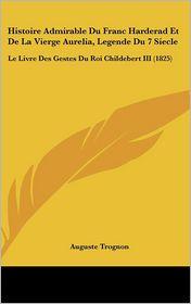 Histoire Admirable Du Franc Harderad Et De La Vierge Aurelia, Legende Du 7 Siecle: Le Livre Des Gestes Du Roi Childebert III (1825) - Auguste Trognon (Editor)