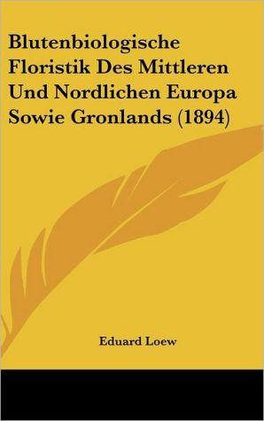 Blutenbiologische Floristik Des Mittleren Und Nordlichen Europa Sowie Gronlands (1894) - Eduard Loew