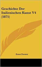 Geschichte Der Italienischen Kunst V4 (1875) - Ernst Forster