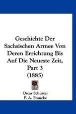 Geschichte Der Sachsischen Armee Von Deren Errichtung Bis Auf Die Neueste Zeit, Part 3 (1885) - Oscar Schuster