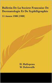 Bulletin de La Societe Francaise de Dermatologie Et de Syphiligraphie: 11 Annee 1900 (1900) - H. Hallopeau, Perrin (Editor), W. Dubreuilh (Editor)
