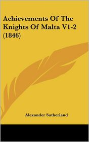 Achievements of the Knights of Malta V1-2 (1846) - Alexander Sutherland