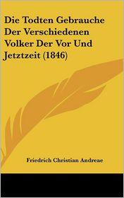 Die Todten Gebrauche Der Verschiedenen Volker Der Vor Und Jetztzeit (1846) - Friedrich Christian Andreae