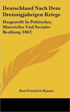 Deutschland Nach Dem Dreissigjahrigen Kriege: Dargestellt In Politischer, Materieller Und Socialer Bezihung (1862) - Karl Friedrich Hanser