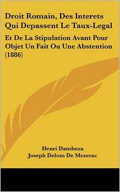 Droit Romain, Des Interets Qui Depassent Le Taux-Legal: Et De La Stipulation Avant Pour Objet Un Fait Ou Une Abstention (1886) - Henri Dambeza, Joseph Delom De Mezerac, Felix Drelon